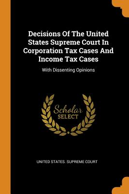 Decisions Of The United States Supreme Court In Corporation Tax Cases And Income Tax Cases: With Dissenting Opinions - United States Supreme Court (Creator)