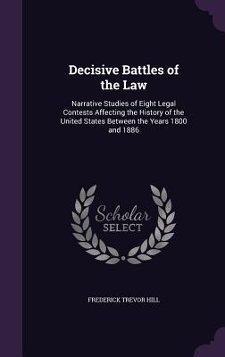 Decisive Battles of the Law: Narrative Studies of Eight Legal Contests Affecting the History of the United States Between the Years 1800 and 1886 - Hill, Frederick Trevor