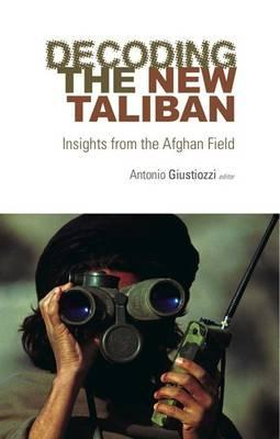 Decoding the New Taliban: Insights from the Afghan Field - Giustozzi, Antonio, Dr. (Editor)