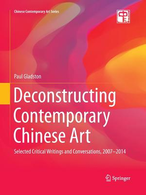 Deconstructing Contemporary Chinese Art: Selected Critical Writings and Conversations, 2007-2014 - Gladston, Paul