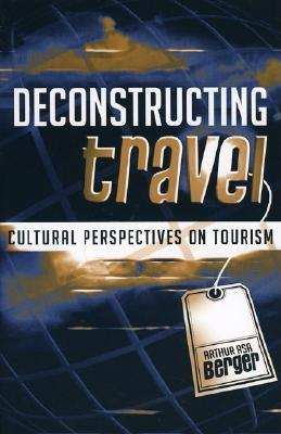 Deconstructing Travel: Cultural Perspectives on Tourism - Berger, Arthur Asa, Dr.