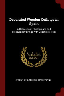 Decorated Wooden Ceilings in Spain: A Collection of Photographs and Measured Drawings with Descriptive Text - Byne, Arthur