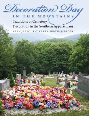 Decoration Day in the Mountains: Traditions of Cemetery Decoration in the Southern Appalachians - Jabbour, Alan, Dr.