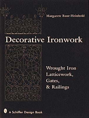 Decorative Ironwork: Wrought Iron Gratings, Gates and Railings - Baur-Heinhold, Margarete