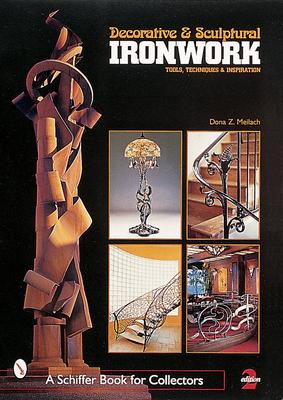 Decorative & Sculptural Ironwork: Tools, Techniques & Inspiration - Meilach, Dona Z