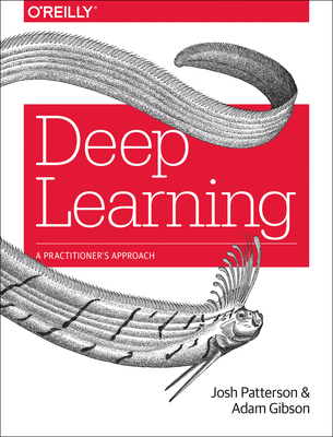 Deep Learning: A Practitioner's Approach - Patterson, Josh, and Gibson, Adam