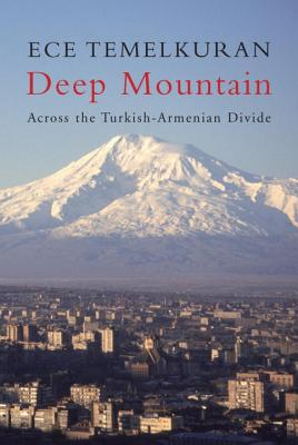 Deep Mountain: Across the Turkish-Armenian Divide - Temelkuran, Ece