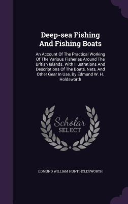 Deep-Sea Fishing and Fishing Boats: An Account of the Practical Working of the Various Fisheries Around the British Islands. with Illustrations and Descriptions of the Boats, Nets, and Other Gear in Use, by Edmund W. H. Holdsworth - Edmund William Hunt Holdsworth (Creator)