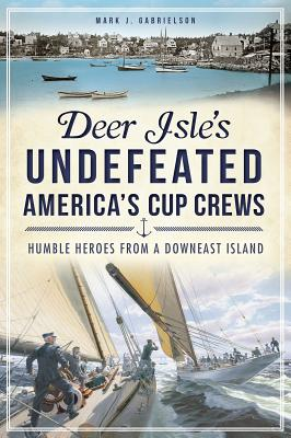 Deer Isle's Undefeated America's Cup Crews: Humble Heroes from a Downeast Island - Gabrielson, Mark J