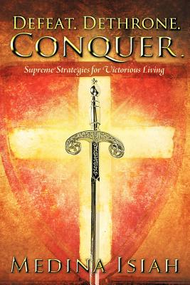 Defeat. Dethrone. Conquer.: Supreme Strategies for Victorious Living - Isiah, Medina