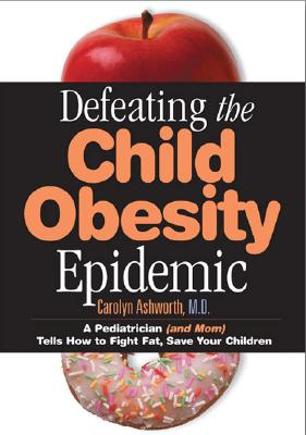 Defeating the Child Obesity Epidemic: A Pediatrician (and Mom) Tells How to Fight Fat, Save Your Children - Ashworth, Carolyn D, M.D.