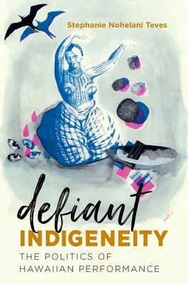 Defiant Indigeneity: The Politics of Hawaiian Performance - Teves, Stephanie Nohelani, Dr.