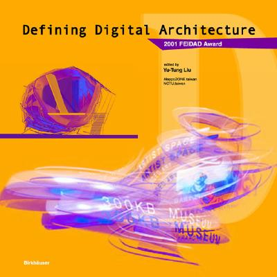 Defining Digital Architecture: 2001 Far East International Digital Architecture Design Award - Liu, Yu-Tung (Editor)