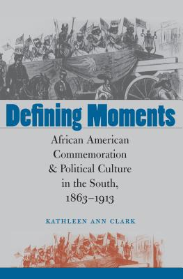 Defining Moments: African American Commemoration & Political Culture in the South, 1863-1913 - Clark, Kathleen Ann