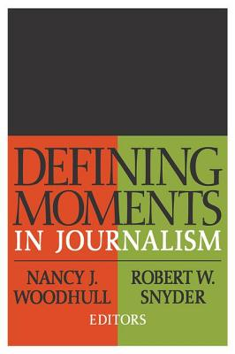 Defining Moments in Journalism - Woodhull, Nancy J (Editor), and Snyder, Robert W (Editor)