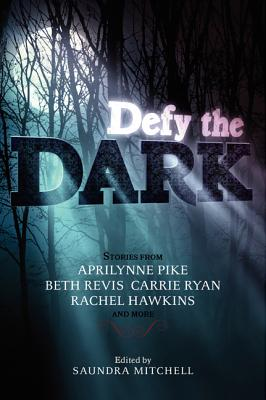 Defy the Dark - Mitchell, Saundra, and Pike, Aprilynne, and Ryan, Carrie