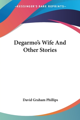 Degarmo's Wife and Other Stories - Phillips, David Graham
