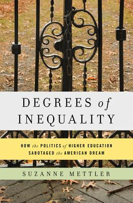 Degrees of Inequality: How the Politics of Higher Education Sabotaged the American Dream - Mettler, Suzanne