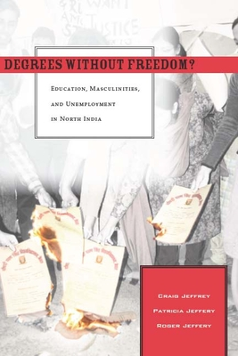 Degrees Without Freedom?: Education, Masculinities, and Unemployment in North India - Jeffrey, Craig