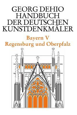 Dehio - Handbuch der deutschen Kunstdenkmaler / Bayern Bd. 5: Regensburg und Oberpfalz - Dehio, Georg, and Dehio Vereinigung e.V. (Editor), and Drexler, Jolanda (Editor)