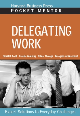 Delegating Work: Expert Solutions to Everyday Challenges - Harvard Business School Press (Compiled by)