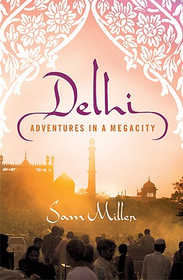 Delhi: Adventures in a Megacity - Miller, Sam