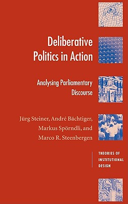 Deliberative Politics in Action: Analyzing Parliamentary Discourse - Steiner, Jurg, Professor, and Bachtiger, Andre, and Sporndli, Markus