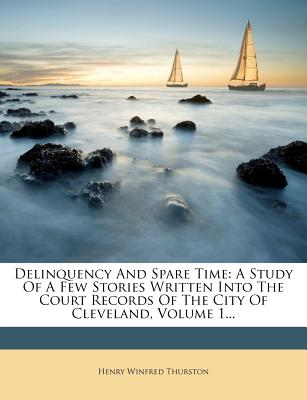 Delinquency and Spare Time: A Study of a Few Stories Written Into the Court Records of the City of Cleveland, Volume 1... - Thurston, Henry Winfred