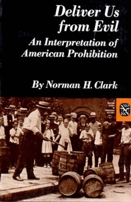Deliver Us from Evil: An Interpretation of American Prohibition - Clark, Norman H