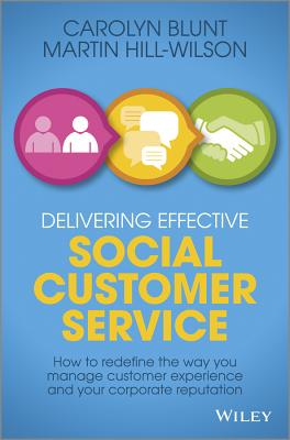 Delivering Effective Social Customer Service: How to Redefine the Way You Manage Customer Experience and Your Corporate Reputation - Hill-Wilson, Martin, and Blunt, Carolyn