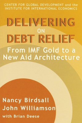 Delivering on Debt Relief: From IMF Gold to a New Aid Architecture - Birdsall, Nancy, and Williamson, John, and Deese, Brian