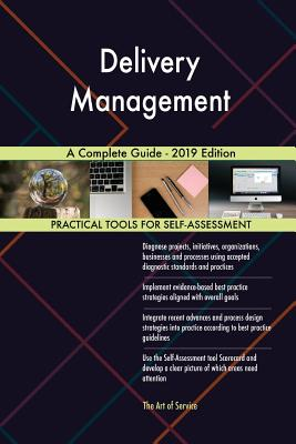 Delivery Management A Complete Guide - 2019 Edition - Blokdyk, Gerardus