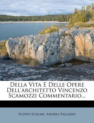 Della Vita E Delle Opere Dell'architetto Vincenzo Scamozzi Commentario - Scolari, Filippo, and 1508-1580, Palladio Andrea
