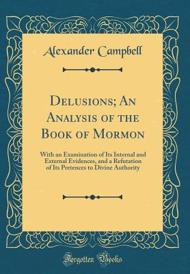 Delusions; An Analysis of the Book of Mormon: With an Examination of Its Internal and External Evidences, and a Refutation of Its Pretences to Divine Authority (Classic Reprint) - Campbell, Alexander