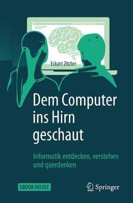 Dem Computer Ins Hirn Geschaut: Informatik Entdecken, Verstehen Und Querdenken - Zitzler, Eckart