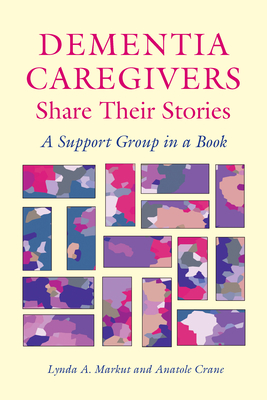 Dementia Caregivers Share Their Stories: A Support Group in a Book - Markut, Lynda A, and Crane, Anatole