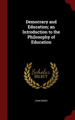 Democracy and Education; An Introduction to the Philosophy of Education - Dewey, John