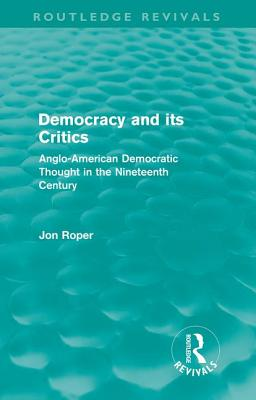 Democracy and its Critics: Anglo-American Democratic Thought in the Nineteenth Century - Roper, Jon