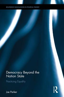 Democracy Beyond the Nation State: Practicing Equality - Parker, Joe