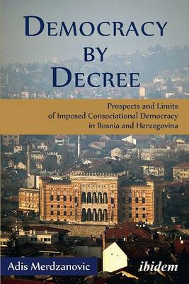 Democracy by Decree - Prospects and Limits of Imposed Consociational Democracy in Bosnia and Herzegovina - Merdzanovic, Adis