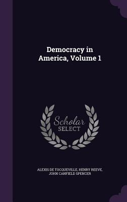 Democracy in America, Volume 1 - De Tocqueville, Alexis, Professor, and Reeve, Henry, and Spencer, John Canfield
