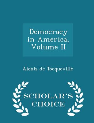Democracy in America, Volume II - Scholar's Choice Edition - Tocqueville, Alexis De