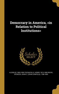 Democracy in America, - Tocqueville, Alexis De 1805-1859, and Reeve, Henry 1813-1895, and Spencer, John C (John Canfield) 1788-1 (Creator)