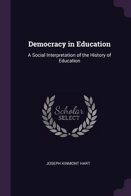 Democracy in Education: A Social Interpretation of the History of Education - Hart, Joseph Kinmont