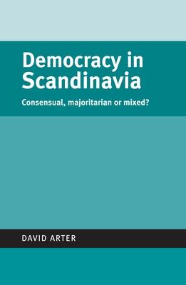 Democracy in Scandinavia: Consensual, Majoritarian or Mixed? - Arter, David