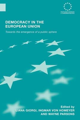 Democracy in the European Union: Towards the Emergence of a Public Sphere - Giorgi, Liana, Ms. (Editor), and Homeyer, Ingmar von (Editor), and Parsons, Wayne (Editor)