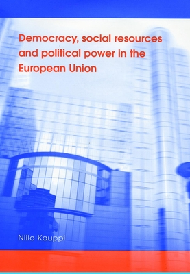 Democracy, Social Resources and Political Power in the European Union - Kauppi, Niilo