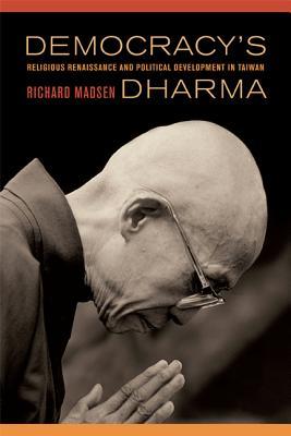 Democracy's Dharma: Religious Renaissance and Political Development  in Taiwan - Madsen, Richard