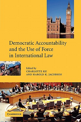 Democratic Accountability and the Use of Force in International Law - Jacobson, Harold K (Editor), and Ku, Charlotte (Editor)