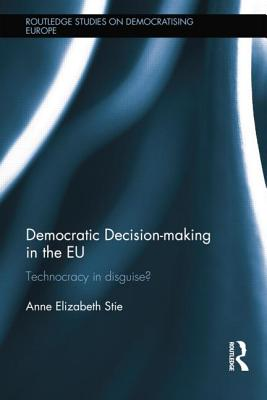 Democratic Decision-making in the EU: Technocracy in Disguise? - Stie, Anne Elizabeth